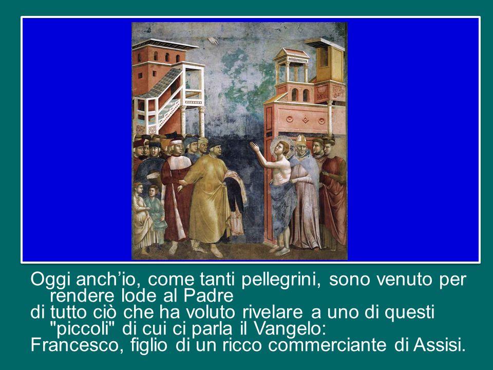 Oggi anch'io, come tanti pellegrini, sono venuto per rendere lode al Padre di tutto ciò che ha voluto rivelare a uno di questi piccoli di cui ci parla il Vangelo: Francesco, figlio di un ricco commerciante di Assisi.