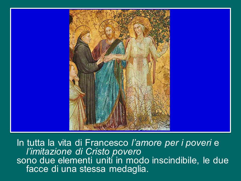 In tutta la vita di Francesco l'amore per i poveri e l'imitazione di Cristo povero sono due elementi uniti in modo inscindibile, le due facce di una stessa medaglia.