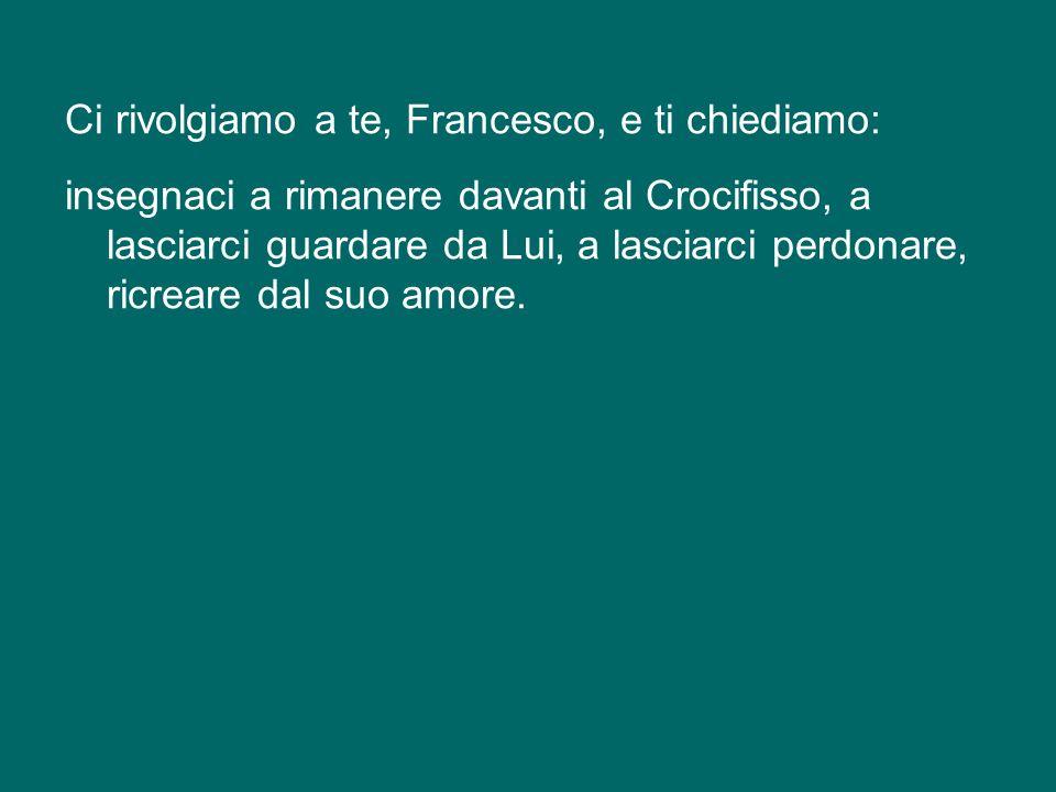 Ci rivolgiamo a te, Francesco, e ti chiediamo: insegnaci a rimanere davanti al Crocifisso, a lasciarci guardare da Lui, a lasciarci perdonare, ricreare dal suo amore.