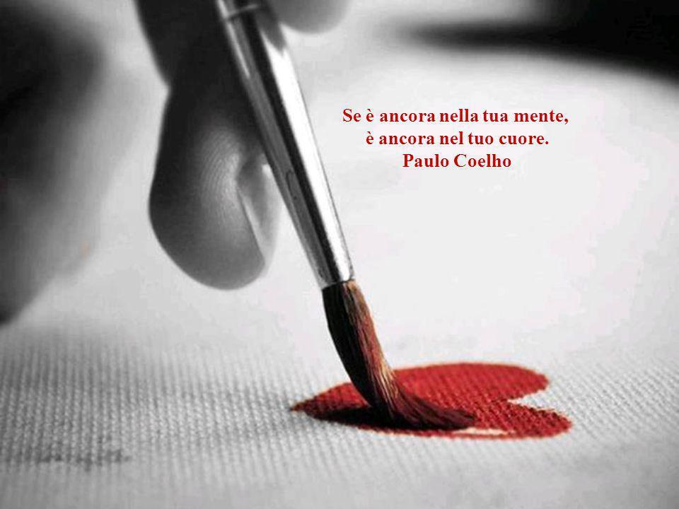 Se è ancora nella tua mente, è ancora nel tuo cuore. Paulo Coelho