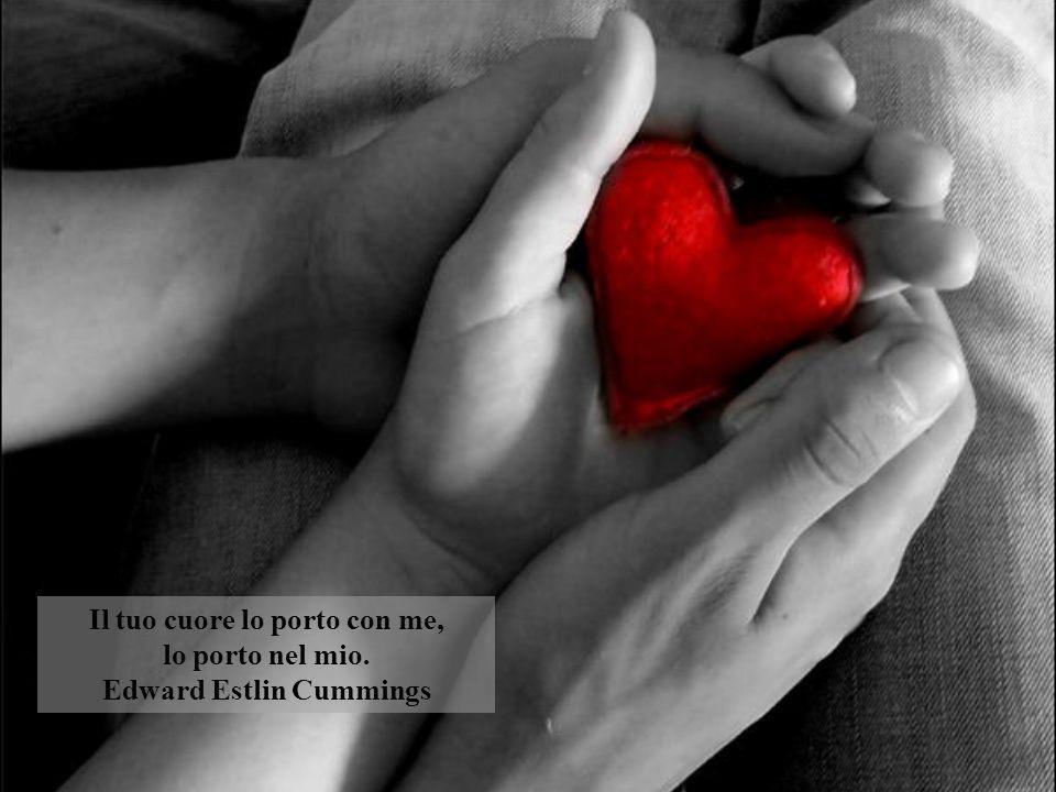 Il tuo cuore lo porto con me, lo porto nel mio. Edward Estlin Cummings