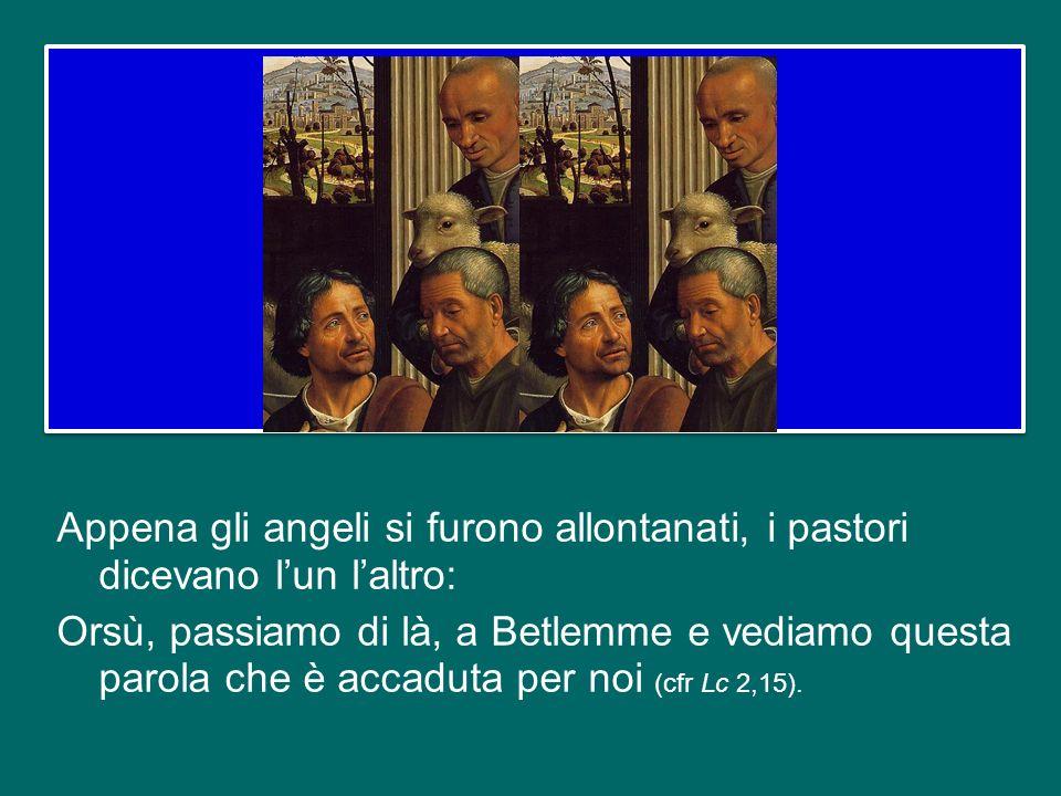 Appena gli angeli si furono allontanati, i pastori dicevano l'un l'altro: Orsù, passiamo di là, a Betlemme e vediamo questa parola che è accaduta per noi (cfr Lc 2,15).