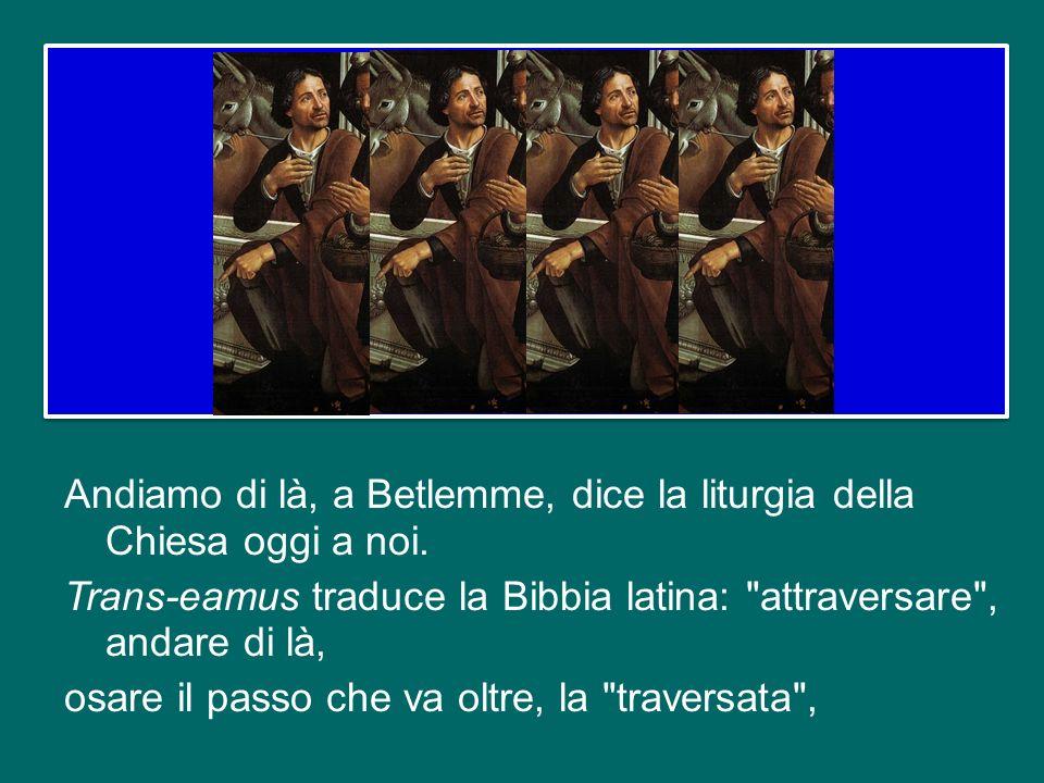 Andiamo di là, a Betlemme, dice la liturgia della Chiesa oggi a noi