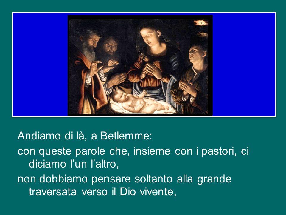 Andiamo di là, a Betlemme: con queste parole che, insieme con i pastori, ci diciamo l'un l'altro, non dobbiamo pensare soltanto alla grande traversata verso il Dio vivente,