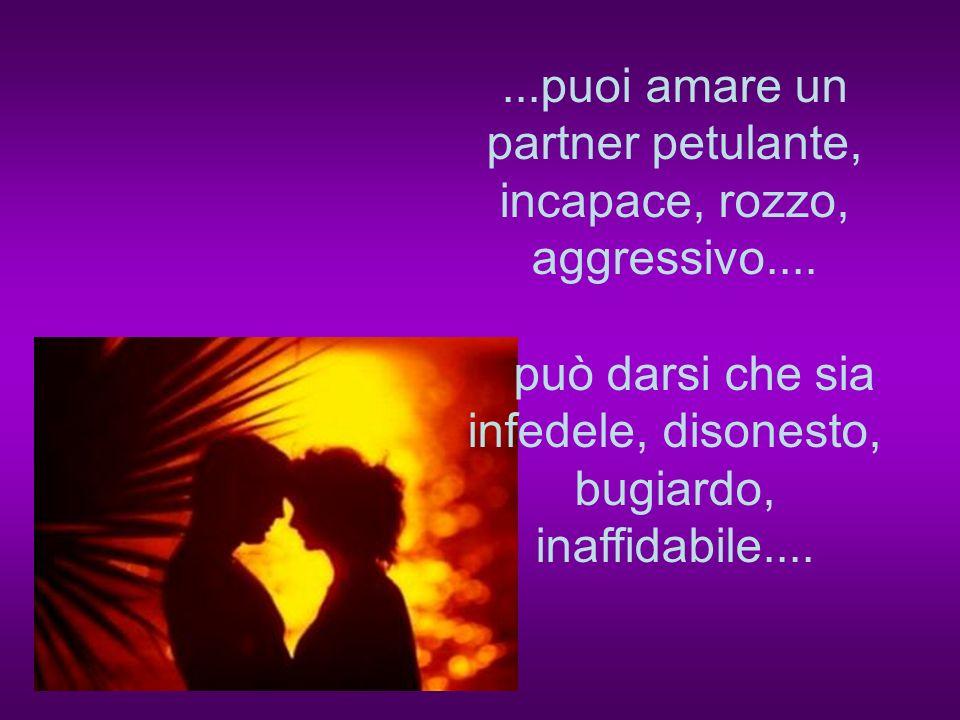 ...puoi amare un partner petulante, incapace, rozzo, aggressivo....