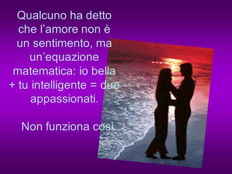 Qualcuno ha detto che l'amore non è un sentimento, ma un'equazione matematica: io bella + tu intelligente = due appassionati.