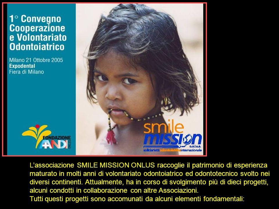 L'associazione SMILE MISSION ONLUS raccoglie il patrimonio di esperienza maturato in molti anni di volontariato odontoiatrico ed odontotecnico svolto nei diversi continenti. Attualmente, ha in corso di svolgimento più di dieci progetti, alcuni condotti in collaborazione con altre Associazioni.