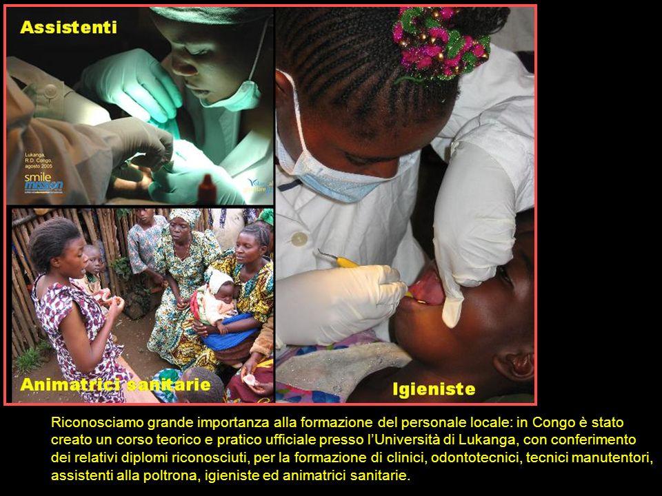 Riconosciamo grande importanza alla formazione del personale locale: in Congo è stato creato un corso teorico e pratico ufficiale presso l'Università di Lukanga, con conferimento dei relativi diplomi riconosciuti, per la formazione di clinici, odontotecnici, tecnici manutentori, assistenti alla poltrona, igieniste ed animatrici sanitarie.