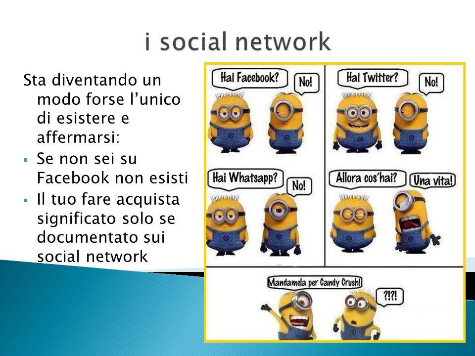i social network Sta diventando un modo forse l'unico di esistere e affermarsi: Se non sei su Facebook non esisti.
