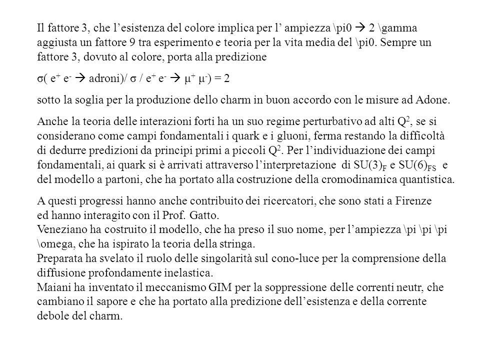 Il fattore 3, che l'esistenza del colore implica per l' ampiezza \pi0  2 \gamma aggiusta un fattore 9 tra esperimento e teoria per la vita media del \pi0. Sempre un fattore 3, dovuto al colore, porta alla predizione