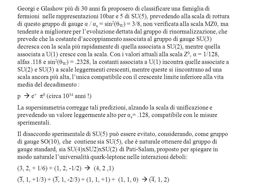 Georgi e Glashow più di 30 anni fa proposero di classificare una famiglia di fermioni nelle rappresentazioni 10bar e 5 di SU(5), prevedendo alla scala di rottura di questo gruppo di gauge α / αs = sin2(θW) = 3/8, non verificata alla scala MZ0, ma tendente a migliorare per l'evoluzione dettata dal gruppo di rinormalizzazione, che prevede che la costante d'accoppiamento associata al gruppo di gauge SU(3) decresca con la scala più rapidamente di quella associata a SU(2), mentre quella associata a U(1) cresce con la scala. Con i valori attuali alla scala Z0, α = 1/128, alfas .118 e sin2(θW) = .2328, la costanti associata a U(1) incontra quelle associate a SU(2) e SU(3) a scale leggermenti crescenti, mentre queste si iincontrano ad una scala ancora più alta, l'unica compatibile con il crescente limite inferiore alla vita media del decadimento :