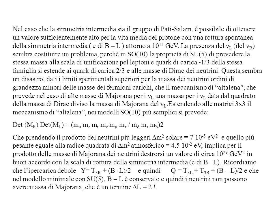 Nel caso che la simmetria intermedia sia il gruppo di Pati-Salam, è possibile di ottenere un valore sufficientemente alto per la vita media del protone con una rottura spontanea della simmetria intermedia ( e di B – L ) attorno a 1011 GeV. La presenza del νL (del νR) sembra costituire un problema, perché in SO(10) la proprietà di SU(5) di prevedere la stessa massa alla scala di unificazione pel leptoni e quark di carica -1/3 della stessa famiglia si estende ai quark di carica 2/3 e alle masse di Dirac dei neutrini. Questa sembra un disastro, dati i limiti sperimentali superiori per la massa dei neutrini ordini di grandezza minori delle masse dei fermioni carichi, che il meccanismo di altalena , che prevede nel caso di alte masse di Majorana per i νL una massa per i νL data dal quadrato della massa di Dirac diviso la massa di Majorana del νL.Estendendo alle matrici 3x3 il meccanismo di altalena , nei modelli SO(10) più semplici si prevede: