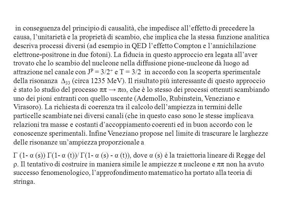 in conseguenza del principio di causalità, che impedisce all'effetto di precedere la causa, l'unitarietà e la proprietà di scambio, che implica che la stessa funzione analitica descriva processi diversi (ad esempio in QED l'effetto Compton e l'annichilazione elettrone-positrone in due fotoni). La fiducia in questo approccio era legata all'aver trovato che lo scambio del nucleone nella diffusione pione-nucleone dà luogo ad attrazione nel canale con JP = 3/2+ e T = 3/2 in accordo con la scoperta sperimentale della risonanza Δ33 (circa 1235 MeV). Il risultato più interessante di questo approccio è stato lo studio del processo ππ → πω, che è lo stesso dei processi ottenuti scambiando uno dei pioni entranti con quello uscente (Ademollo, Rubinstein, Veneziano e Virasoro). La richiesta di coerenza tra il calcolo dell'ampiezza in termini delle particelle scambiate nei diversi canali (che in questo caso sono le stesse implicava relazioni tra masse e costanti d'accoppiamento coerenti ed in buon accordo con le conoscenze sperimentali. Infine Veneziano propose nel limite di trascurare le larghezze delle risonanze un'ampiezza proporzionale a