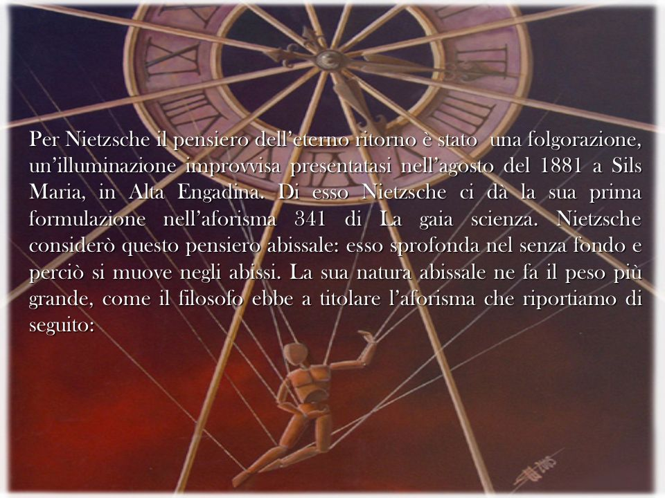 Per Nietzsche il pensiero dell'eterno ritorno è stato una folgorazione, un'illuminazione improvvisa presentatasi nell'agosto del 1881 a Sils Maria, in Alta Engadina.