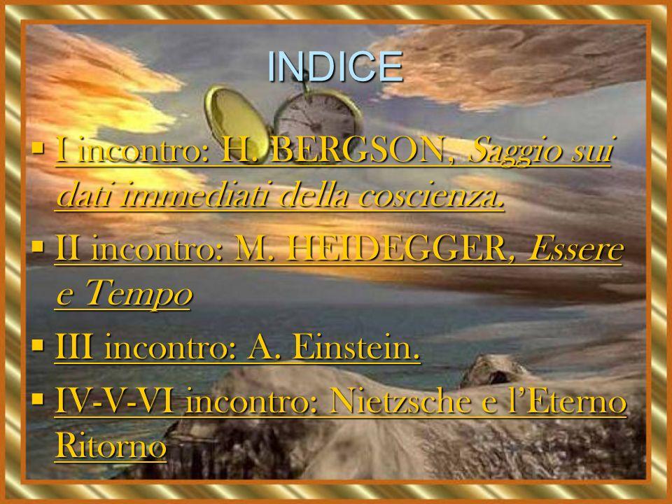 INDICE I incontro: H. BERGSON, Saggio sui dati immediati della coscienza. II incontro: M. HEIDEGGER, Essere e Tempo.