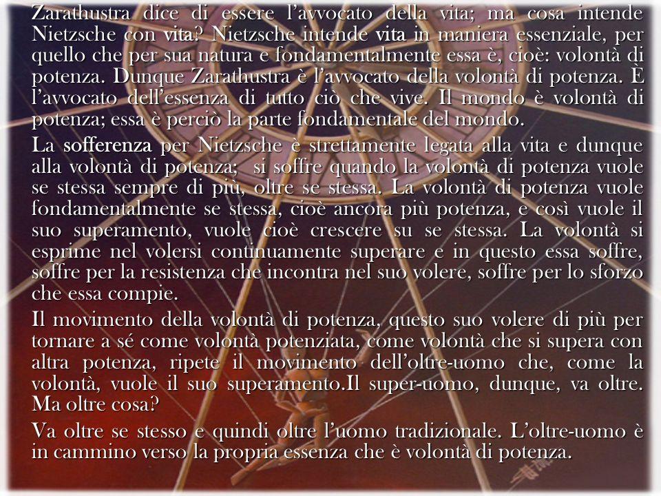 Zarathustra dice di essere l'avvocato della vita; ma cosa intende Nietzsche con vita Nietzsche intende vita in maniera essenziale, per quello che per sua natura e fondamentalmente essa è, cioè: volontà di potenza. Dunque Zarathustra è l'avvocato della volontà di potenza. È l'avvocato dell'essenza di tutto ciò che vive. Il mondo è volontà di potenza; essa è perciò la parte fondamentale del mondo.