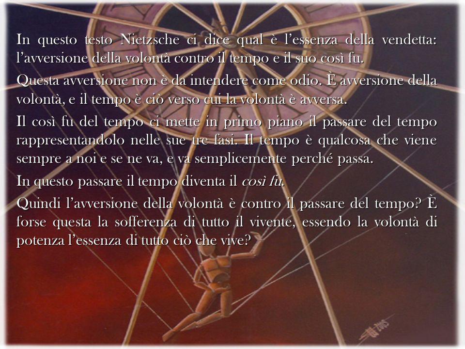 In questo testo Nietzsche ci dice qual è l'essenza della vendetta: l'avversione della volontà contro il tempo e il suo così fu.
