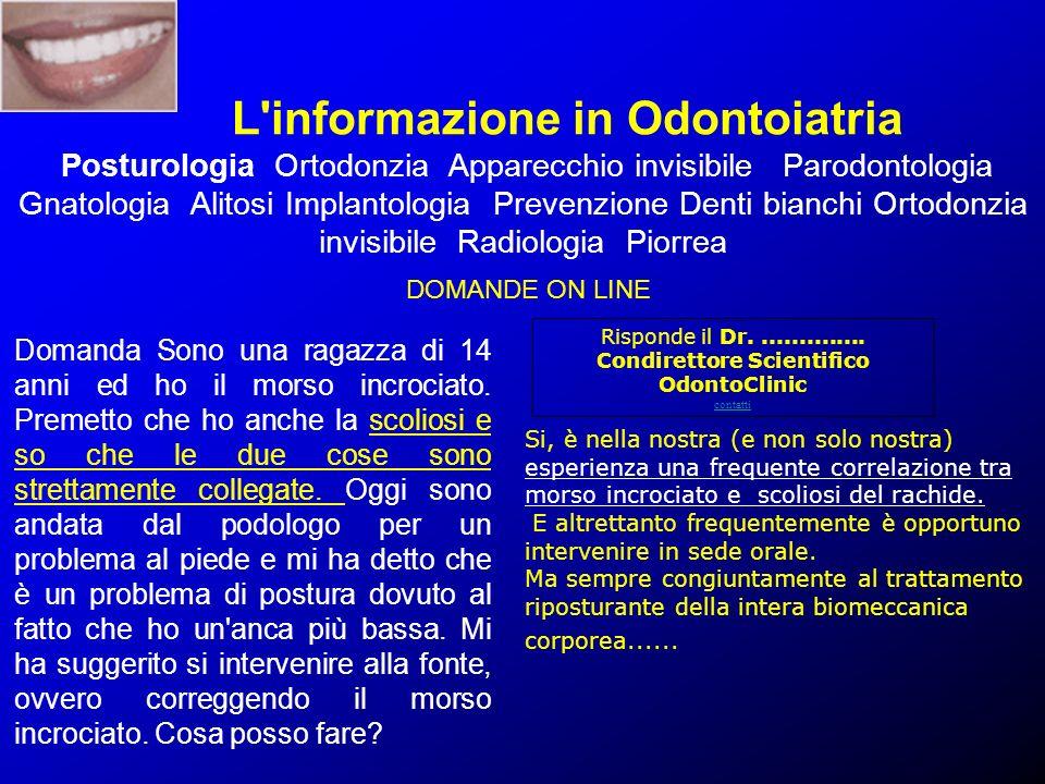 L informazione in Odontoiatria Posturologia Ortodonzia Apparecchio invisibile Parodontologia Gnatologia Alitosi Implantologia Prevenzione Denti bianchi Ortodonzia invisibile Radiologia Piorrea