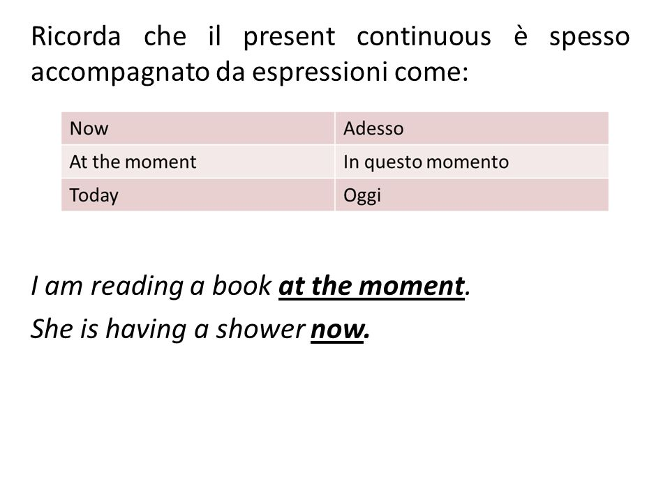 Ricorda che il present continuous è spesso accompagnato da espressioni come: I am reading a book at the moment.