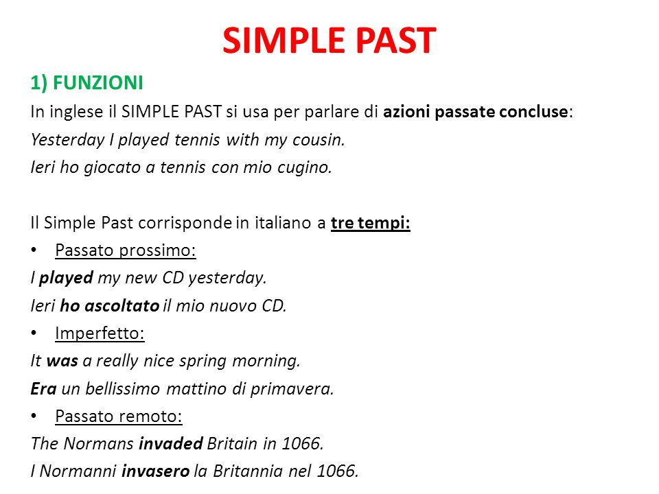 SIMPLE PAST 1) FUNZIONI. In inglese il SIMPLE PAST si usa per parlare di azioni passate concluse: Yesterday I played tennis with my cousin.