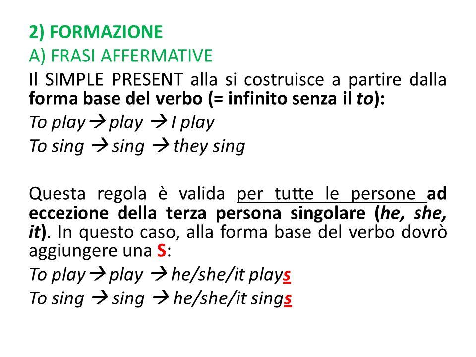 2) FORMAZIONE A) FRASI AFFERMATIVE Il SIMPLE PRESENT alla si costruisce a partire dalla forma base del verbo (= infinito senza il to): To play play  I play To sing  sing  they sing Questa regola è valida per tutte le persone ad eccezione della terza persona singolare (he, she, it).