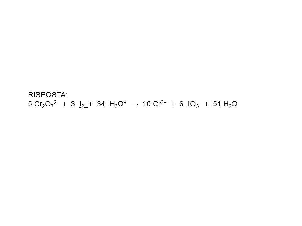 RISPOSTA: 5 Cr2O72- + 3 I2 + 34 H3O+  10 Cr3+ + 6 IO3- + 51 H2O
