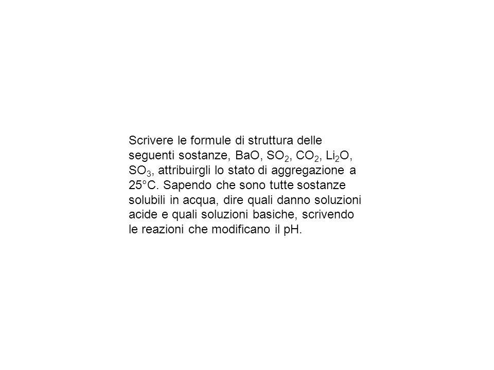 Scrivere le formule di struttura delle seguenti sostanze, BaO, SO2, CO2, Li2O, SO3, attribuirgli lo stato di aggregazione a 25°C.