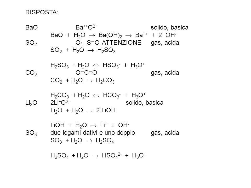 RISPOSTA: BaO Ba++O2- solido, basica BaO + H2O  Ba(OH)2  Ba++ + 2 OH- SO2 OS=O ATTENZIONE gas, acida SO2 + H2O  H2SO3.