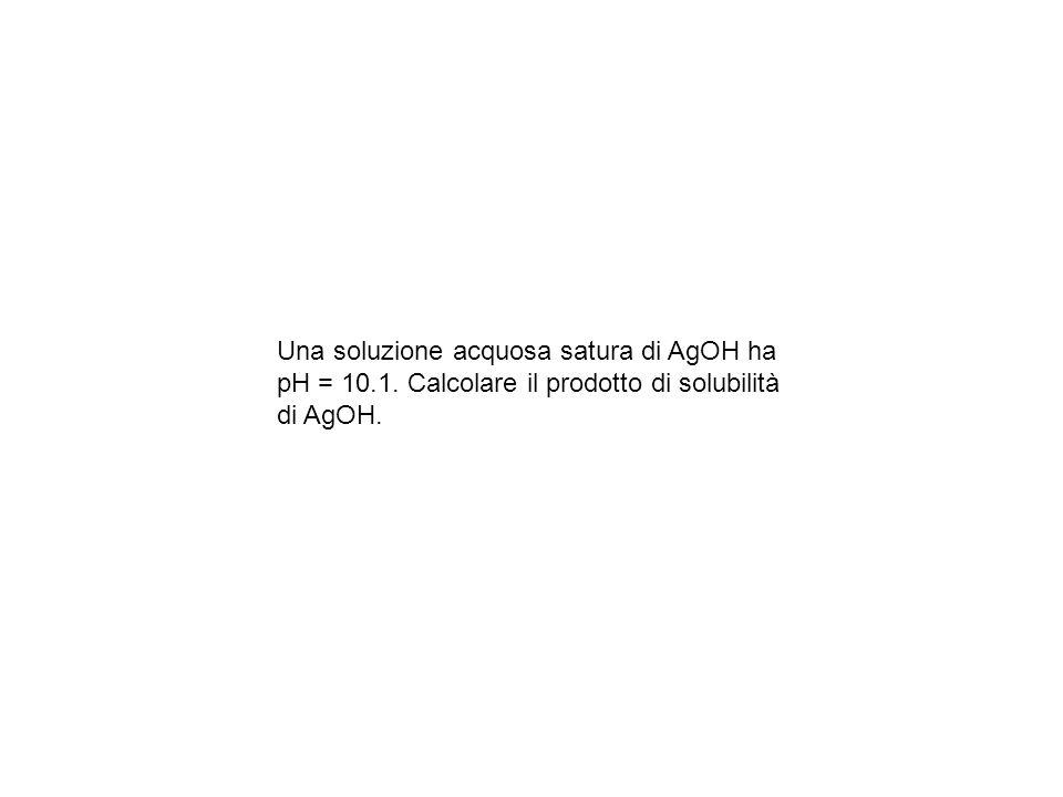 Una soluzione acquosa satura di AgOH ha pH = 10. 1
