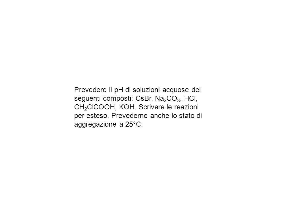 Prevedere il pH di soluzioni acquose dei seguenti composti: CsBr, Na2CO3, HCl, CH2ClCOOH, KOH.