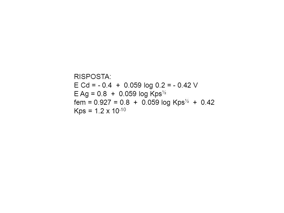 RISPOSTA: E Cd = - 0.4 + 0.059 log 0.2 = - 0.42 V. E Ag = 0.8 + 0.059 log Kps½. fem = 0.927 = 0.8 + 0.059 log Kps½ + 0.42.