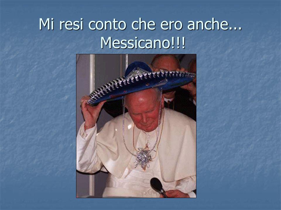 Mi resi conto che ero anche... Messicano!!!
