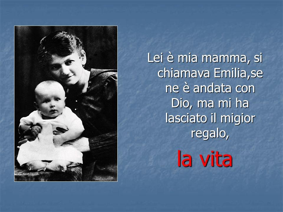 Lei è mia mamma, si chiamava Emilia,se ne è andata con Dio, ma mi ha lasciato il migior regalo,