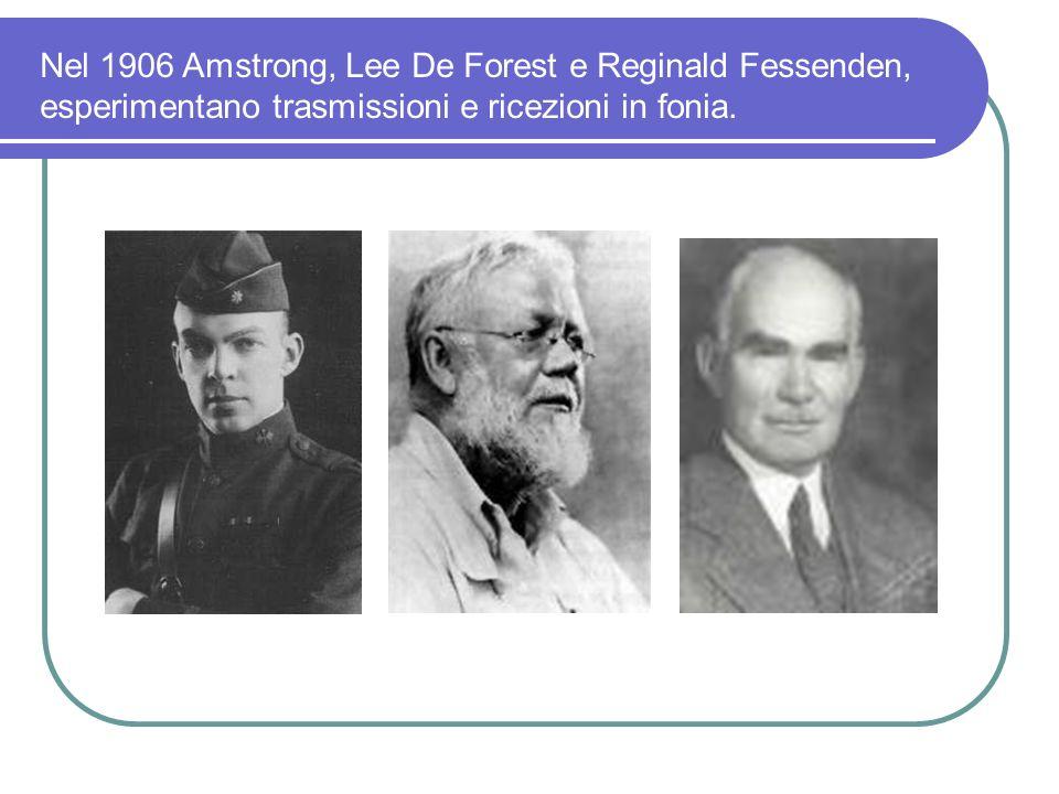 Nel 1906 Amstrong, Lee De Forest e Reginald Fessenden, esperimentano trasmissioni e ricezioni in fonia.