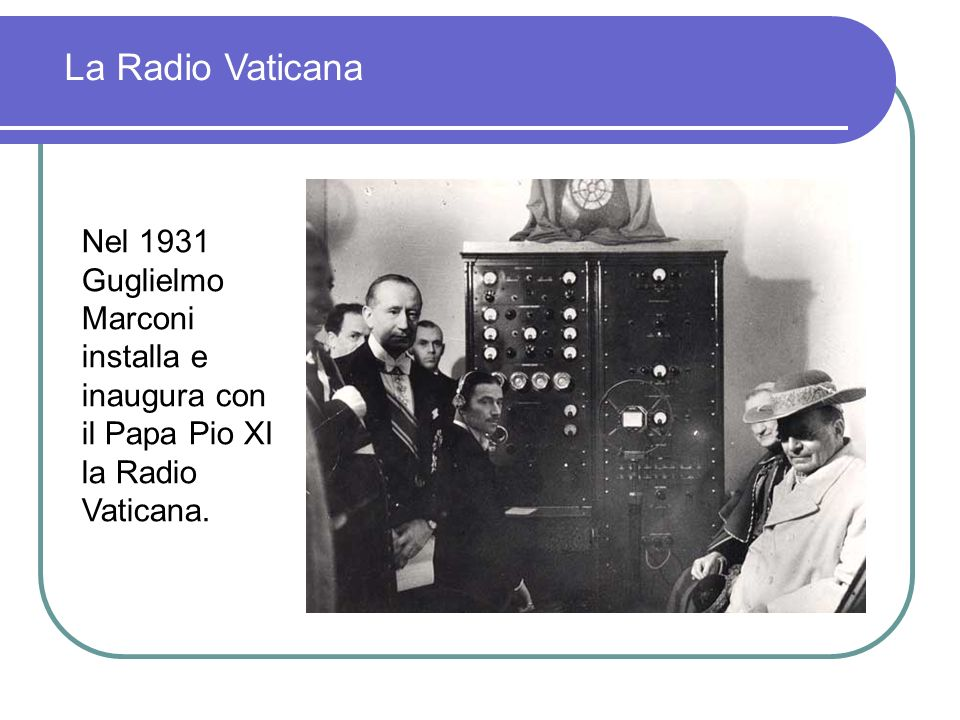 La Radio Vaticana Nel 1931 Guglielmo Marconi installa e inaugura con il Papa Pio XI la Radio Vaticana.