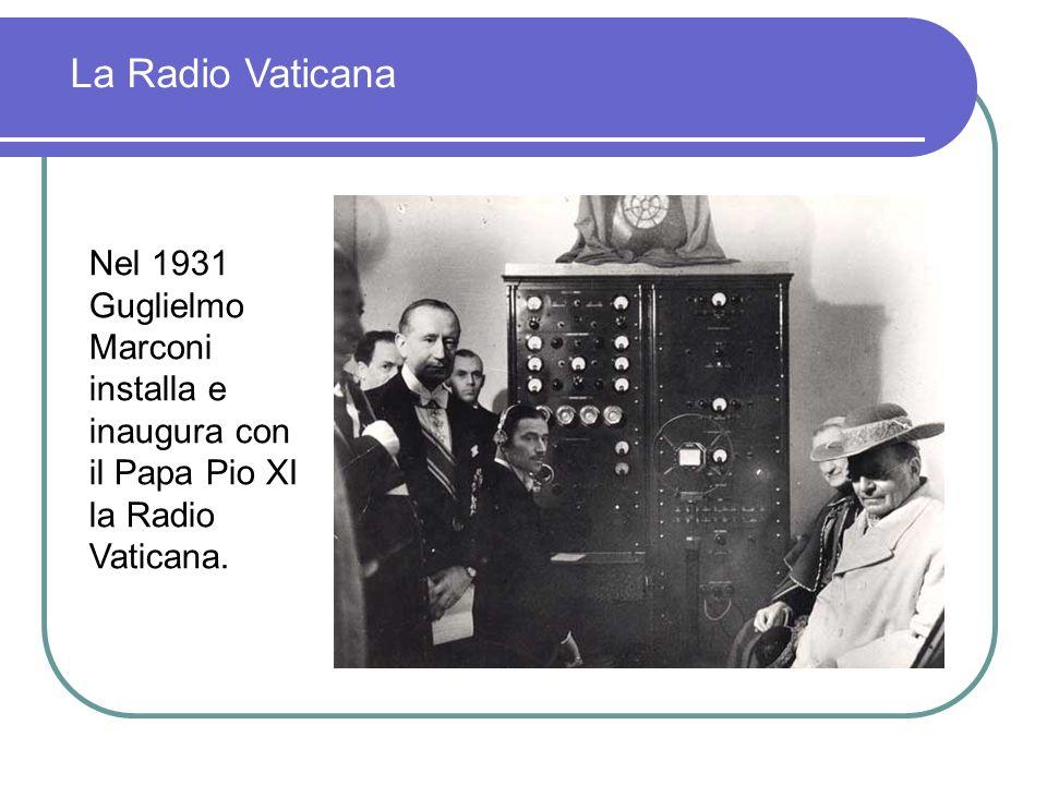 La Radio VaticanaNel 1931 Guglielmo Marconi installa e inaugura con il Papa Pio XI la Radio Vaticana.