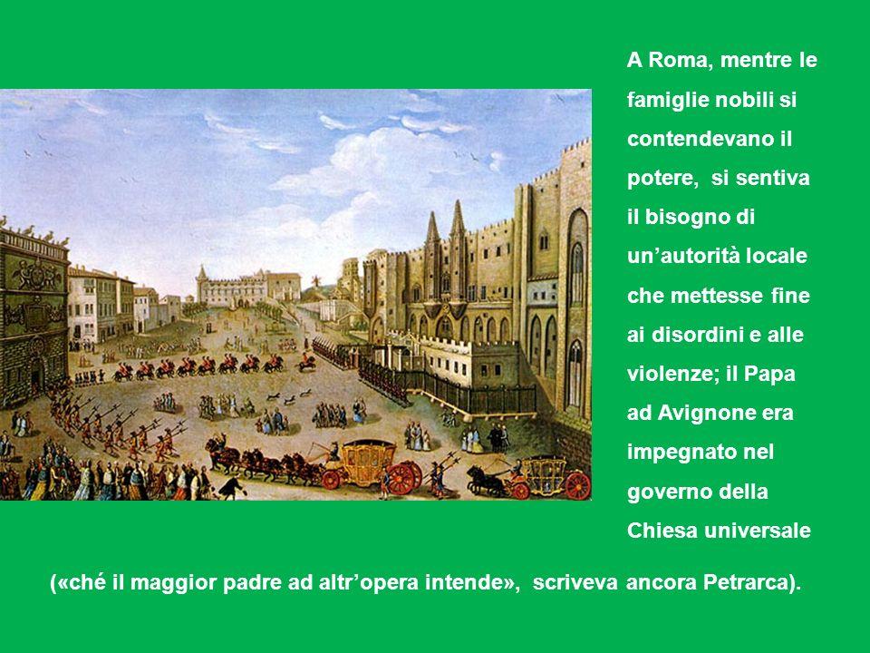 A Roma, mentre le famiglie nobili si contendevano il potere, si sentiva il bisogno di un'autorità locale che mettesse fine ai disordini e alle violenze; il Papa ad Avignone era impegnato nel governo della Chiesa universale