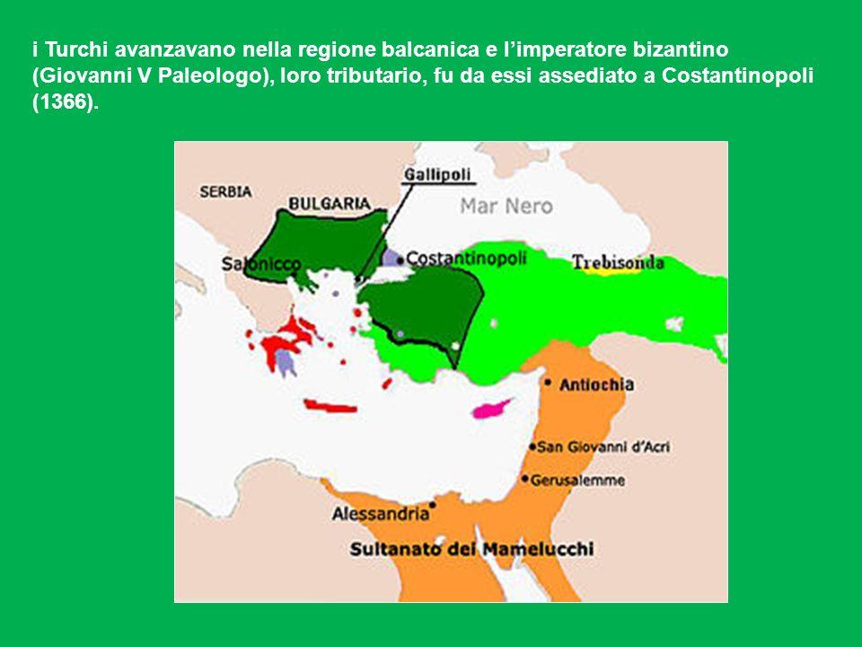 i Turchi avanzavano nella regione balcanica e l'imperatore bizantino (Giovanni V Paleologo), loro tributario, fu da essi assediato a Costantinopoli (1366).