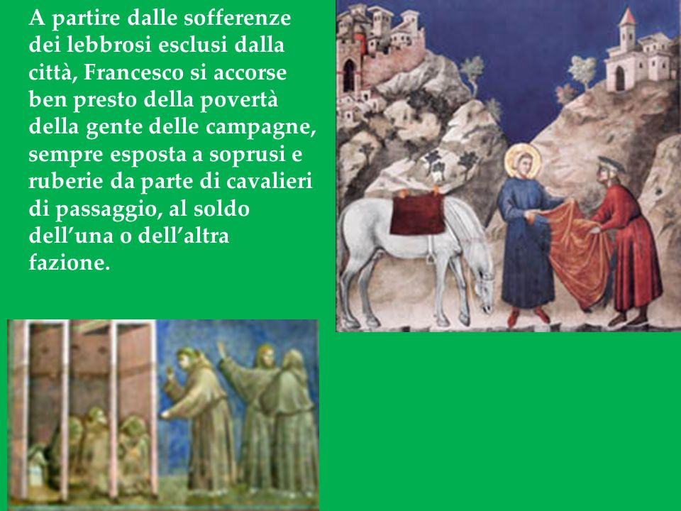 A partire dalle sofferenze dei lebbrosi esclusi dalla città, Francesco si accorse ben presto della povertà della gente delle campagne, sempre esposta a soprusi e ruberie da parte di cavalieri di passaggio, al soldo dell'una o dell'altra fazione.