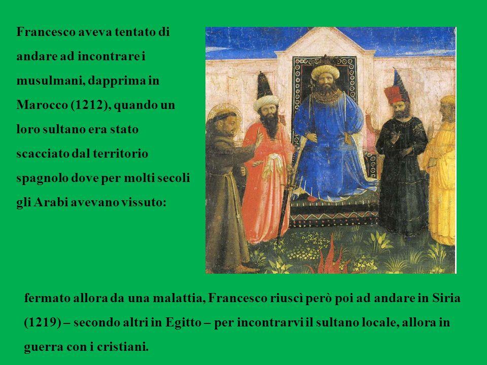 Francesco aveva tentato di andare ad incontrare i musulmani, dapprima in Marocco (1212), quando un loro sultano era stato scacciato dal territorio spagnolo dove per molti secoli gli Arabi avevano vissuto: