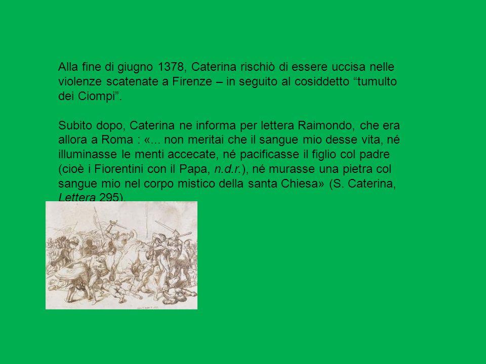 Alla fine di giugno 1378, Caterina rischiò di essere uccisa nelle violenze scatenate a Firenze – in seguito al cosiddetto tumulto dei Ciompi .
