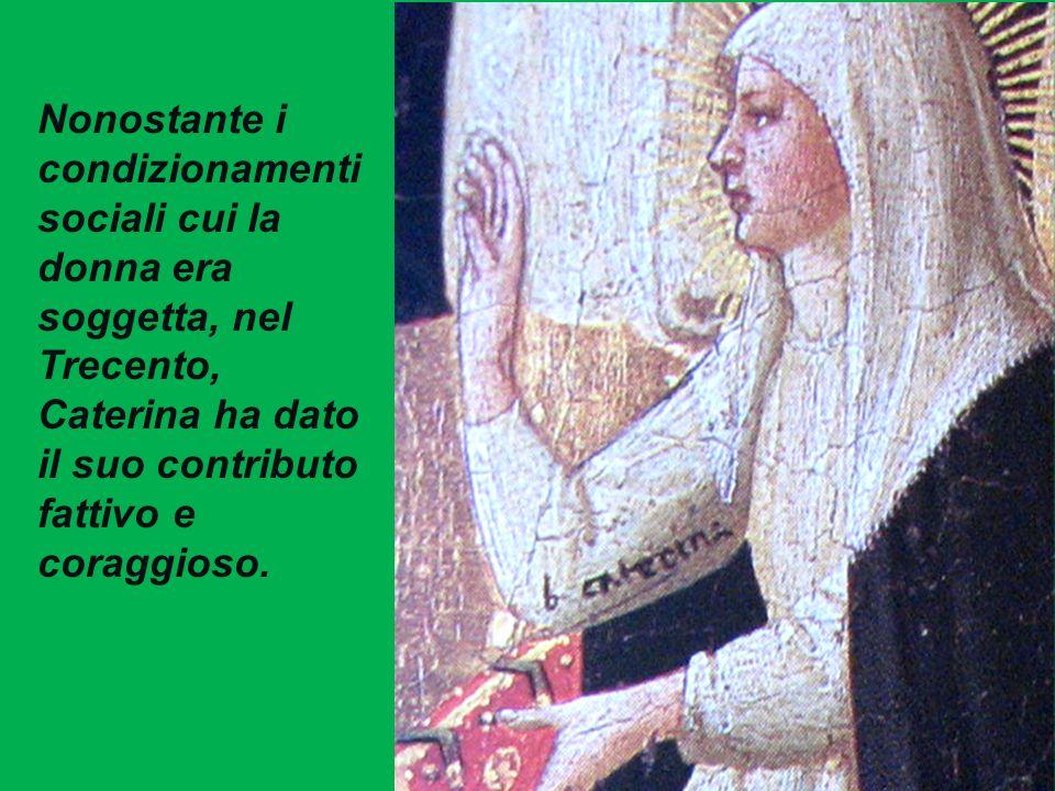 3/29/2017 Nonostante i condizionamenti sociali cui la donna era soggetta, nel Trecento, Caterina ha dato il suo contributo fattivo e coraggioso.