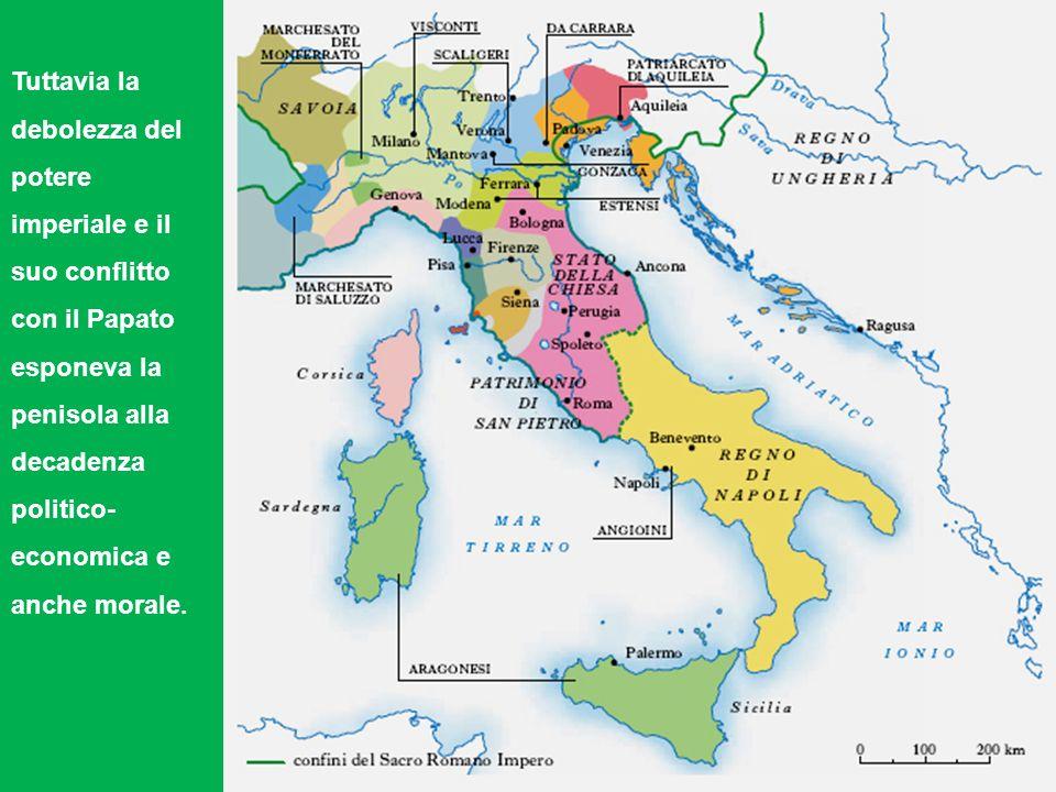 Tuttavia la debolezza del potere imperiale e il suo conflitto con il Papato esponeva la penisola alla decadenza politico-economica e anche morale.