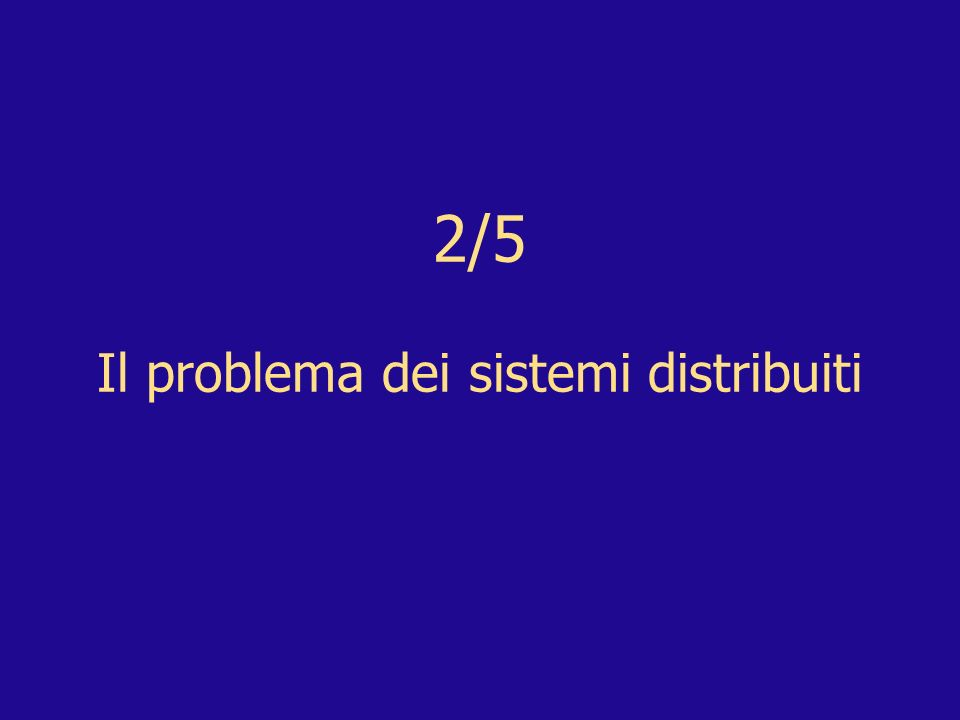 2/5 Il problema dei sistemi distribuiti