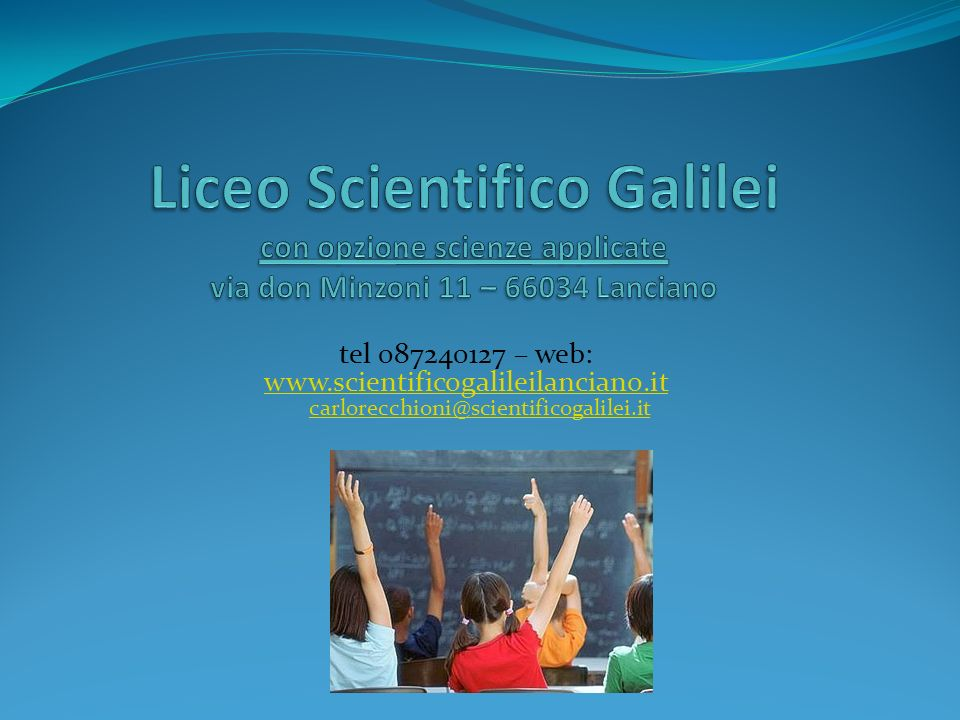 Liceo Scientifico Galilei con opzione scienze applicate via don Minzoni 11 – 66034 Lanciano