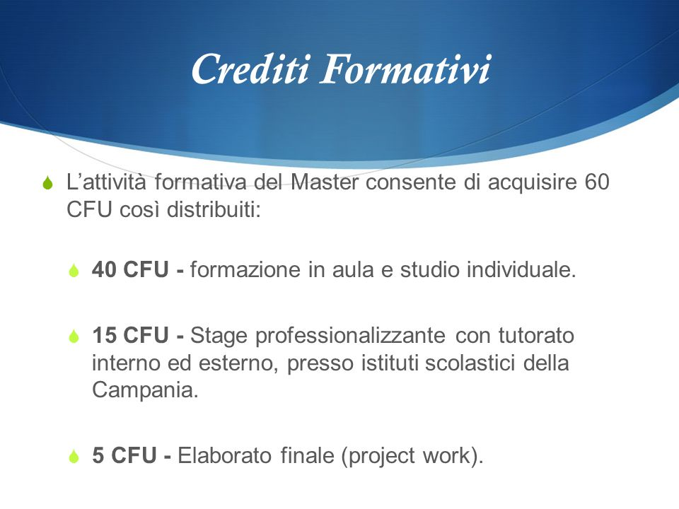Crediti FormativiL'attività formativa del Master consente di acquisire 60 CFU così distribuiti: 40 CFU - formazione in aula e studio individuale.