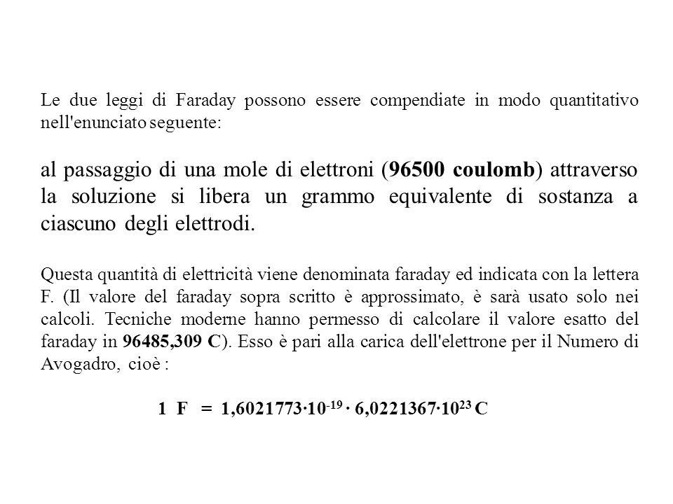 Le due leggi di Faraday possono essere compendiate in modo quantitativo nell enunciato seguente: