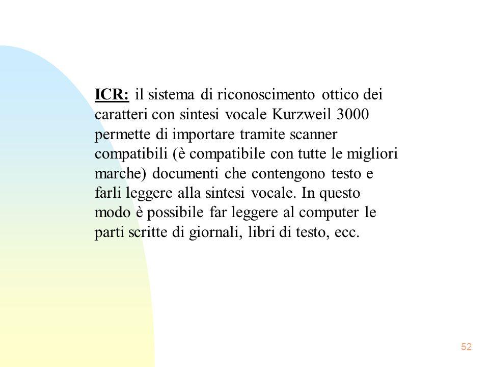 ICR: il sistema di riconoscimento ottico dei caratteri con sintesi vocale Kurzweil 3000 permette di importare tramite scanner compatibili (è compatibile con tutte le migliori marche) documenti che contengono testo e farli leggere alla sintesi vocale.