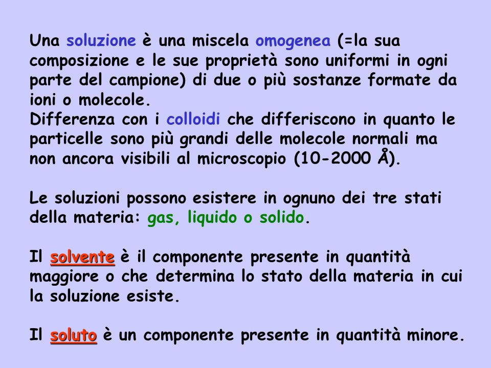 Una soluzione è una miscela omogenea (=la sua composizione e le sue proprietà sono uniformi in ogni parte del campione) di due o più sostanze formate da ioni o molecole.