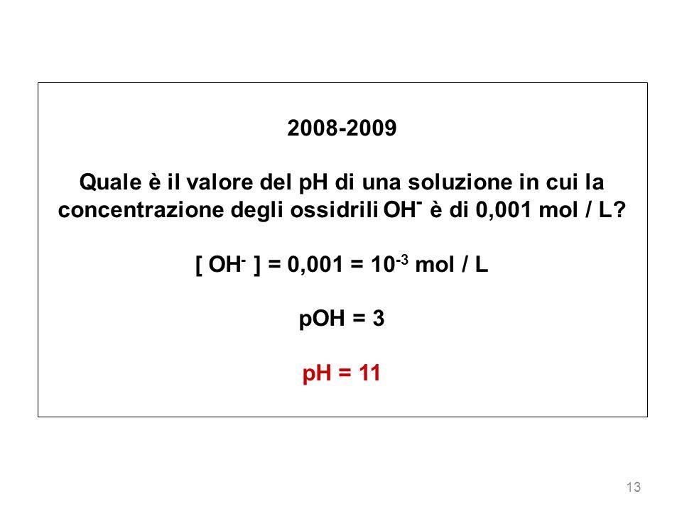 2008-2009 Quale è il valore del pH di una soluzione in cui la concentrazione degli ossidrili OH- è di 0,001 mol / L
